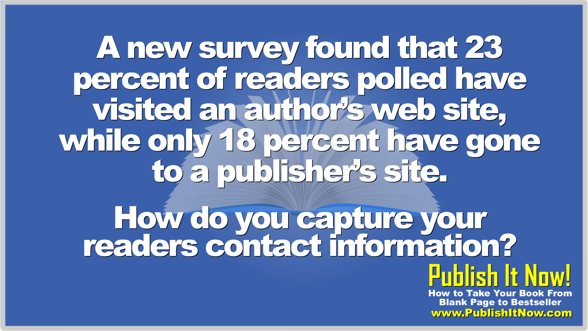 A new survey found that 23 percent of readers polled have visited an author's web site, while only 18 percent have gone to a publisher's site. How do you capture your readers contact information?
