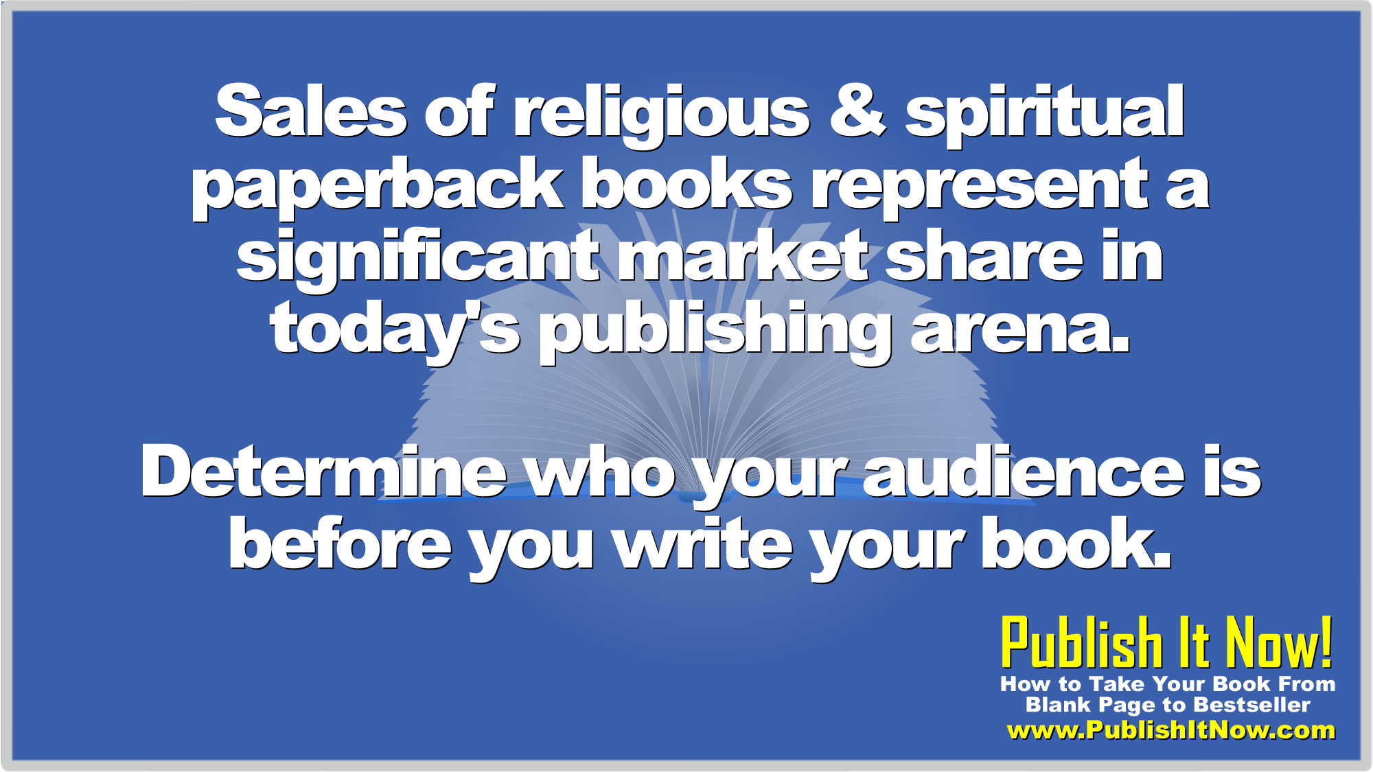Sales of religious & spiritual paperback books represent a significant market share in today's publishing arena.  Determine who your audience is before you write your book.